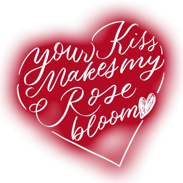 Your kiss makes my rose bloom.